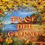 FRASE DEL GIORNO * Quote of the day