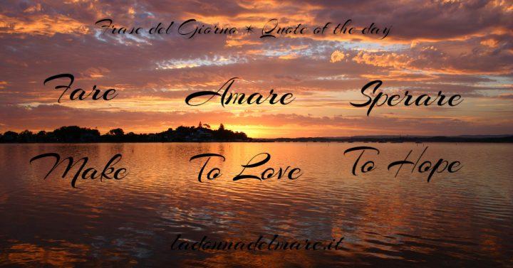 FARE AMARE SPERARE * MAKE TO LOVE TO HOPE * FRASE DEL GIORNO * QUOTE OF THE DAY