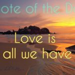 Love is all we have * Quote of the Day