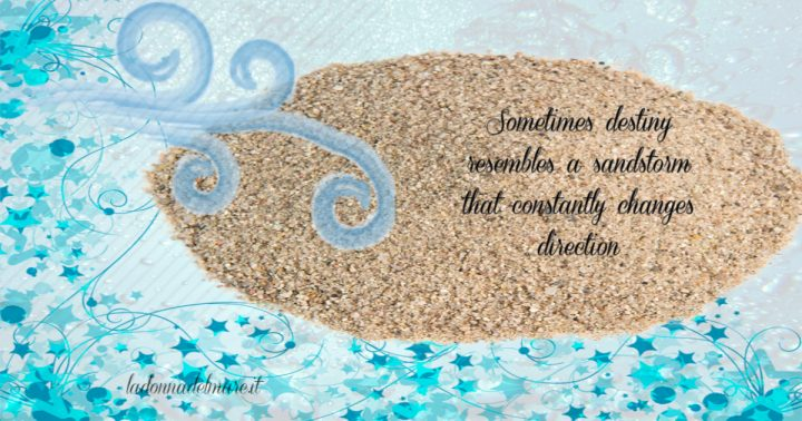 Sometimes destiny resembles a sandstorm that constantly changes direction. To avoid it, change